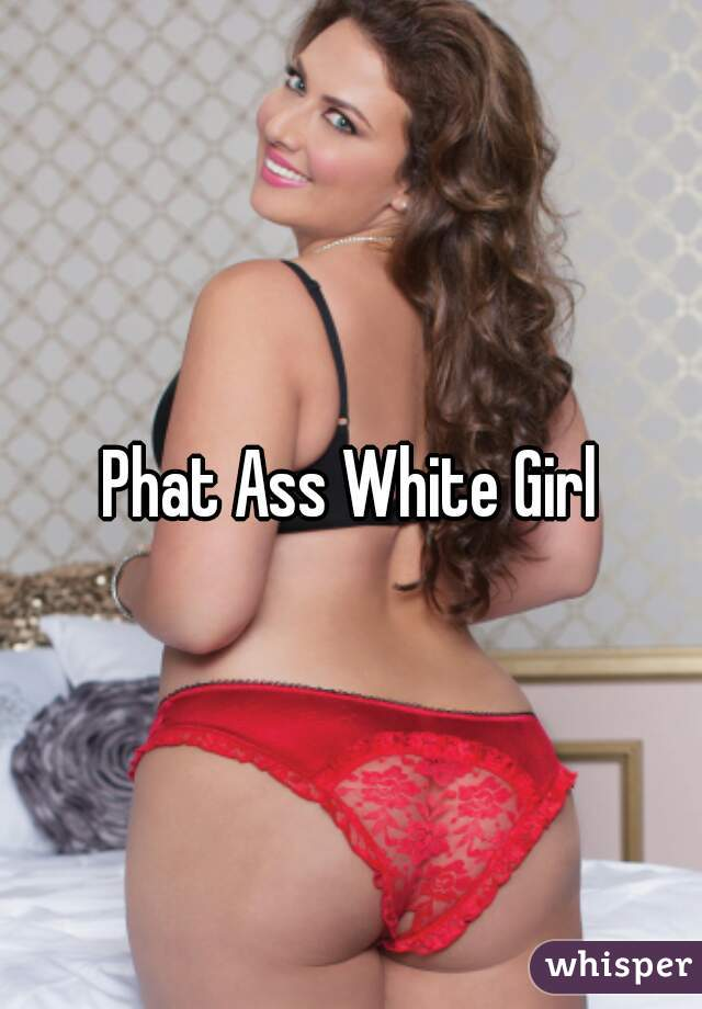 phat white with girl asses